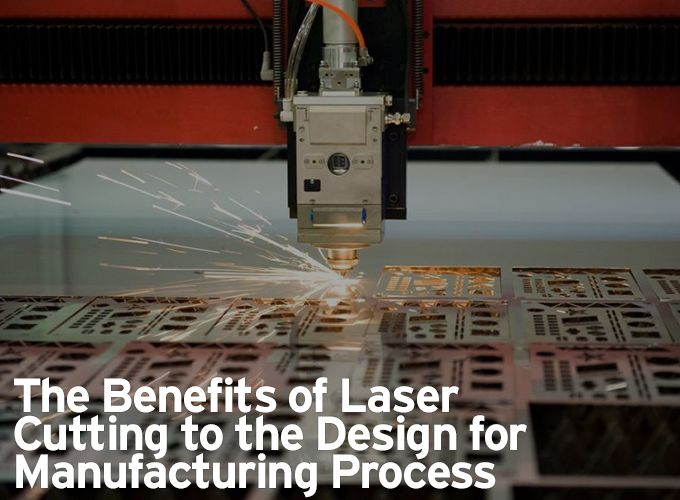 The Benefits of Laser Cutting to the Design for Manufacturing Process