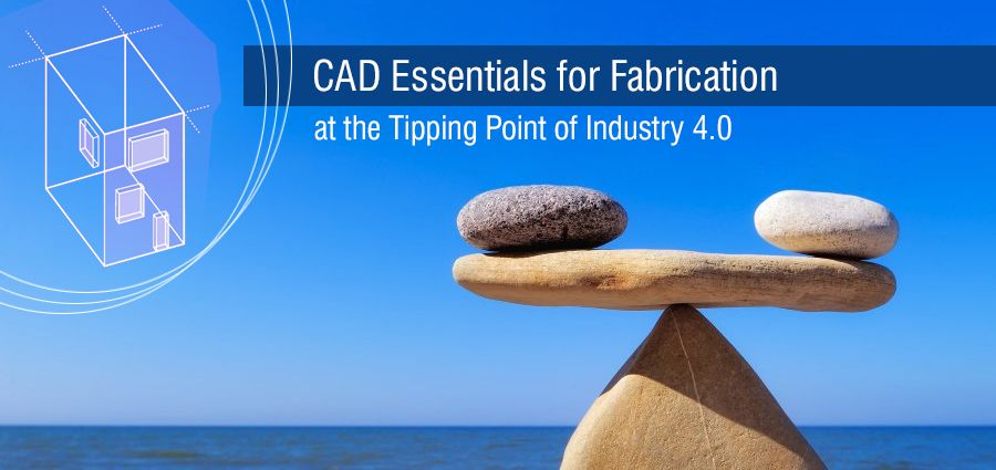 CAD Essentials for Fabrication at the Tipping Point of Industry 4.0