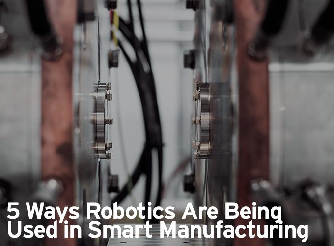 5 Ways Robotics Are Being Used in Smart Manufacturing