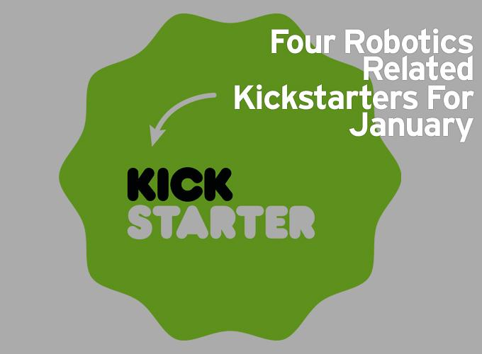 Four Robotics Related Kickstarters For January