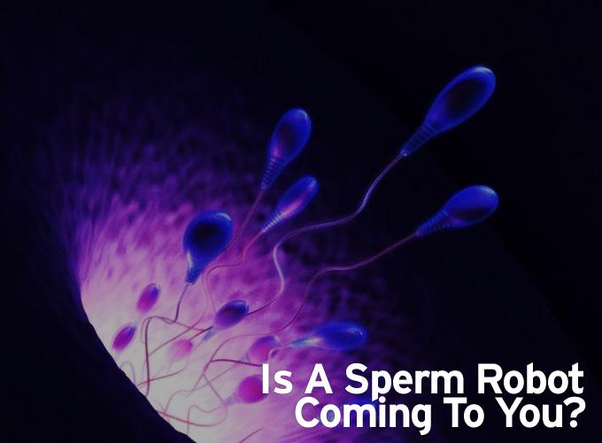 Is A Sperm Robot Coming To You?
