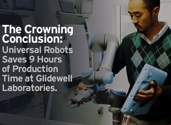 The Crowning Conclusion:  Universal Robots Saves 9 Hours of Production Time at Glidewell Laboratories