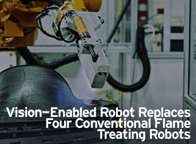 Vision-Enabled Robot Replaces Four Conventional Flame Treating Robots