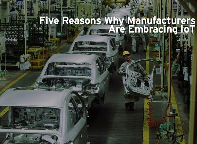 Five Reasons Why Manufacturers Are Embracing IoT