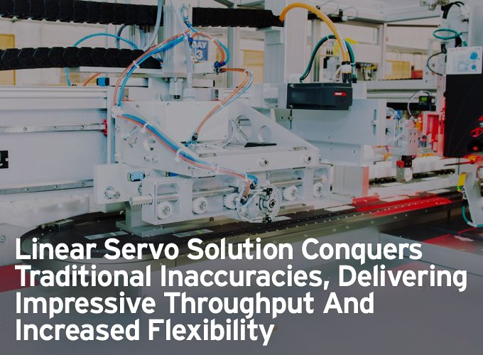 Linear Servo Solution Conquers Traditional Inaccuracies, Delivering Impressive Throughput And Increased Flexibility