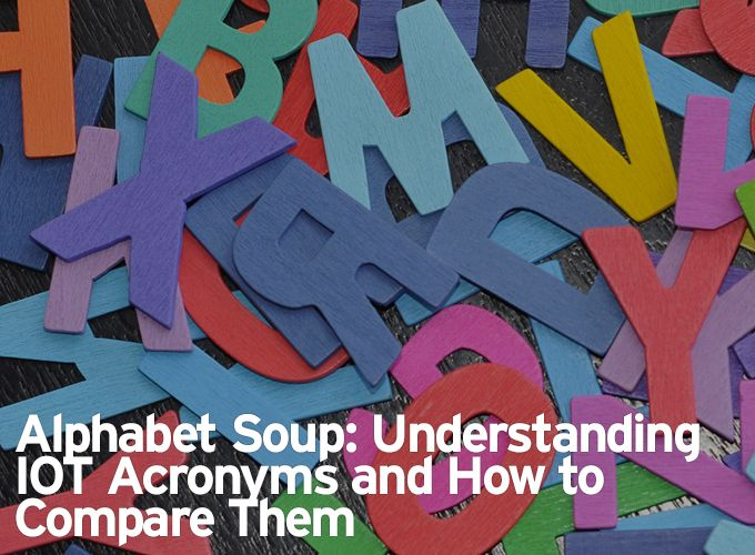 Alphabet Soup: Understanding IOT Acronyms and How to Compare Them